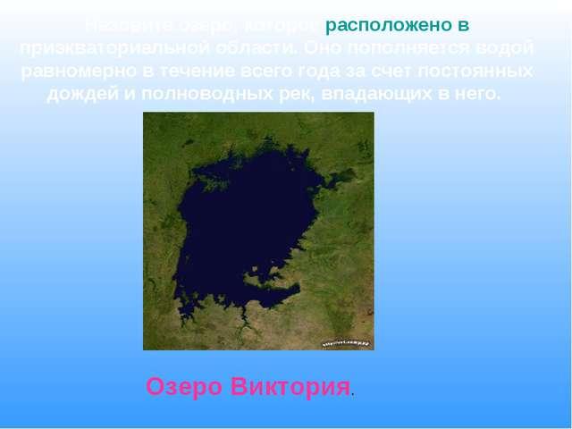 Назовите озеро, которое расположено в приэкваториальной области. Оно пополняе...