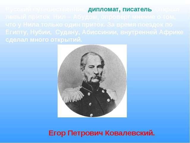 Русский путешественник, дипломат, писатель. Открыл левый приток Нил – Абудом,...