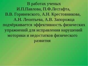 В работах ученых И.П.Павлова, П.Ф.Лесгафта, В.В. Гориневского, А.Н. Крестовн