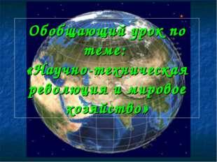 Обобщающий урок по теме: «Научно-техническая революция и мировое хозяйство»