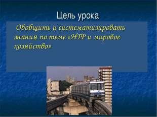 Цель урока Обобщить и систематизировать знания по теме «НТР и мировое хозяйст