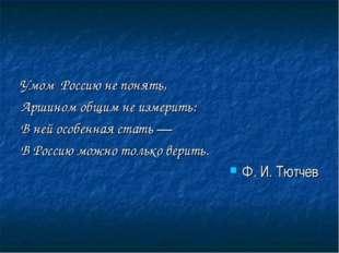 Умом Россию не понять, Аршином общим не измерить: В ней особенная стать — В Р