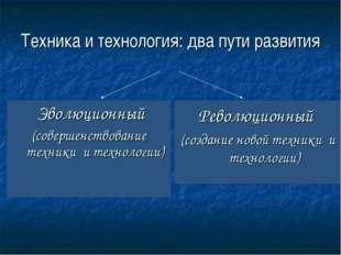 Техника и технология: два пути развития Эволюционный (совершенствование техни