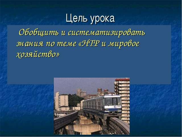 Цель урока Обобщить и систематизировать знания по теме «НТР и мировое хозяйст...