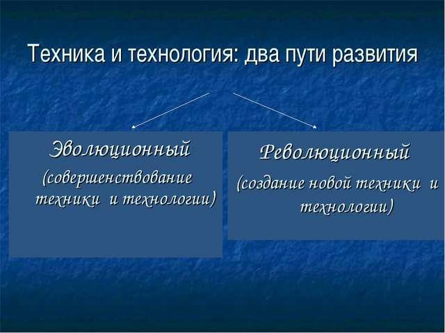 Техника и технология: два пути развития Эволюционный (совершенствование техни...