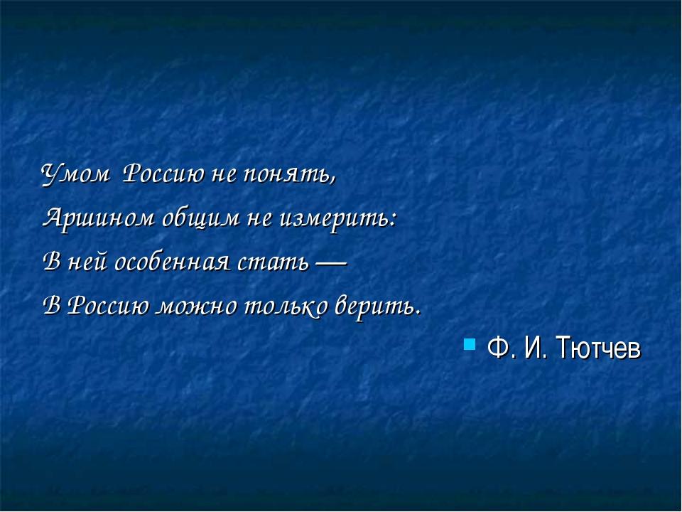 Умом Россию не понять, Аршином общим не измерить: В ней особенная стать — В Р...
