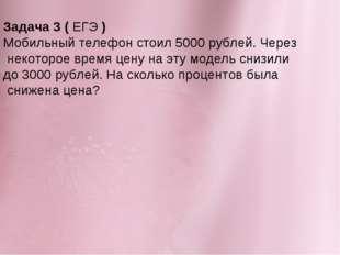 Задача 3 (ЕГЭ) Мобильный телефон стоил 5000 рублей. Через некоторое время ц
