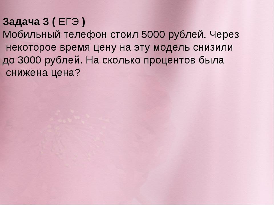 Задача 3 (ЕГЭ) Мобильный телефон стоил 5000 рублей. Через некоторое время ц...