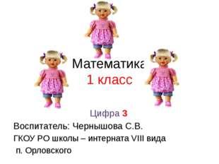 Математика 1 класс Цифра 3 Воспитатель: Чернышова С.В. ГКОУ РО школы – интерн