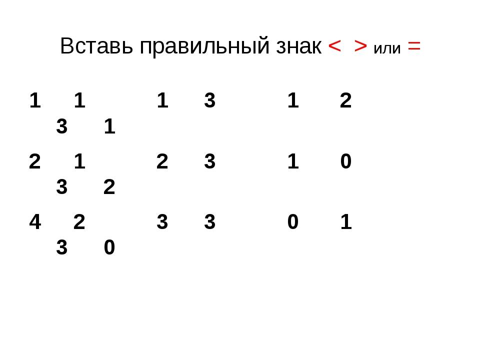Вставь правильный знак < > или = 1 1 3 1 2 3 1 1 2 3 1 0 3 2 2 3 3 0 1 3 0