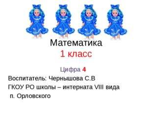 Математика 1 класс Цифра 4 Воспитатель: Чернышова С.В ГКОУ РО школы – интерна