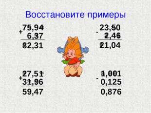 Восстановите примеры 7 ,9 6, 7 + 2,31 23, 0 ,4 - 1,04 7,5 3 , 6 + 59,47 , 1 0