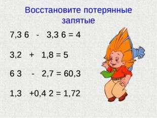 Восстановите потерянные запятые 7 3 6 - 3 3 6 = 4 3 2 + 1 8 = 5 6 3 - 2 7 = 6