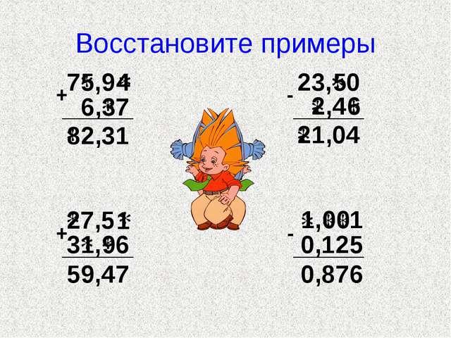 Восстановите примеры 7 ,9 6, 7 + 2,31 23, 0 ,4 - 1,04 7,5 3 , 6 + 59,47 , 1 0...