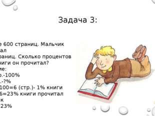 Задача 3: В книге 600 страниц. Мальчик прочитал 138 страниц. Сколько проценто