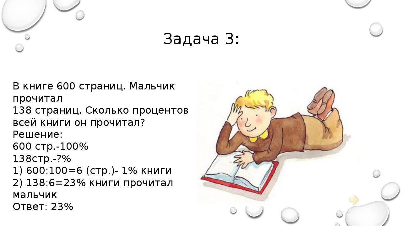 Задача 3: В книге 600 страниц. Мальчик прочитал 138 страниц. Сколько проценто...