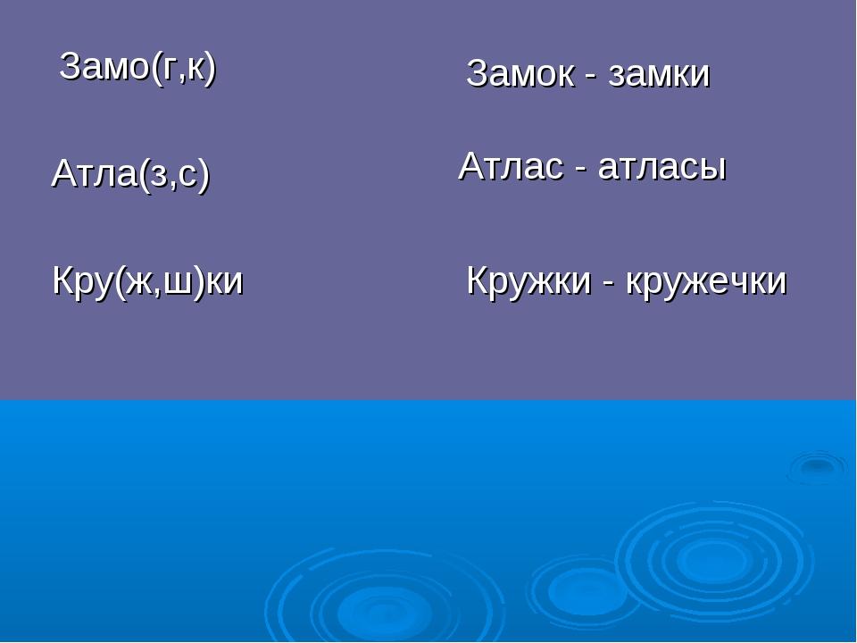 Кружки - кружечки Кру(ж,ш)ки Замо(г,к) Атлас - атласы Замок - замки Атла(з,с)