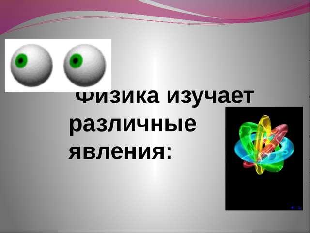 Физика изучает различные явления: