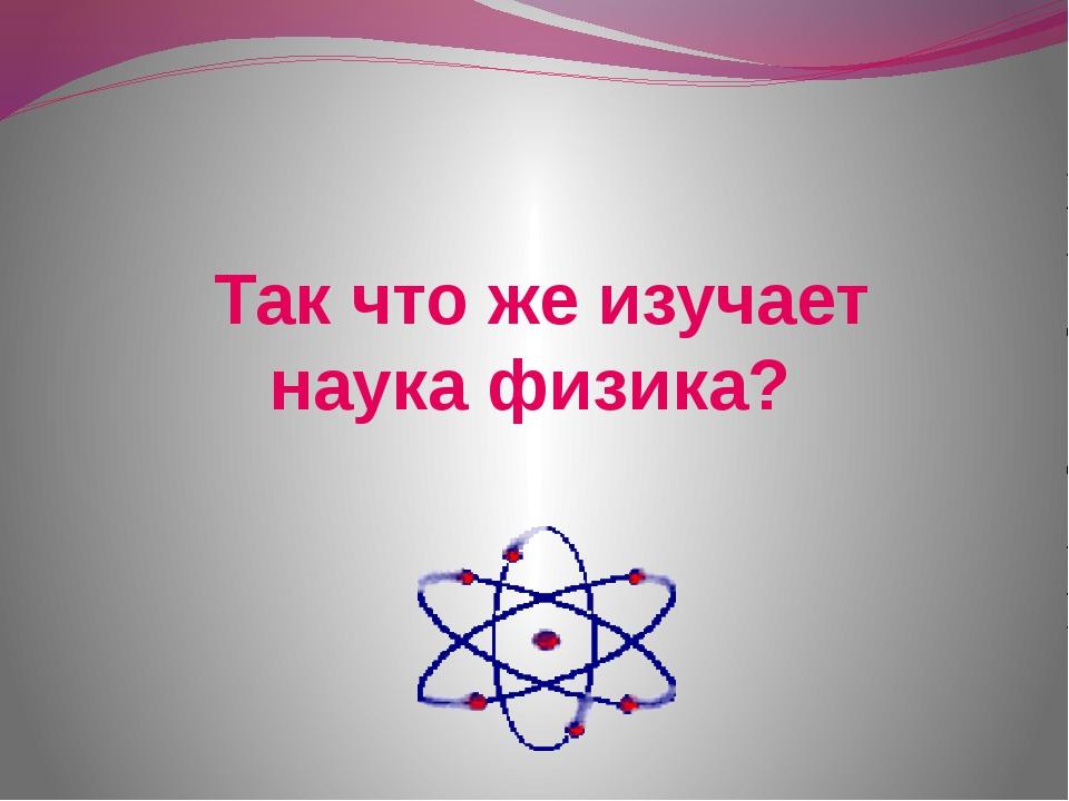 Так что же изучает наука физика?