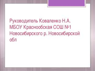 Руководитель Коваленко Н.А. МБОУ Краснообская СОШ №1 Новосибирского р. Новоси