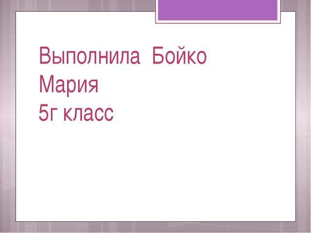 Выполнила Бойко Мария 5г класс