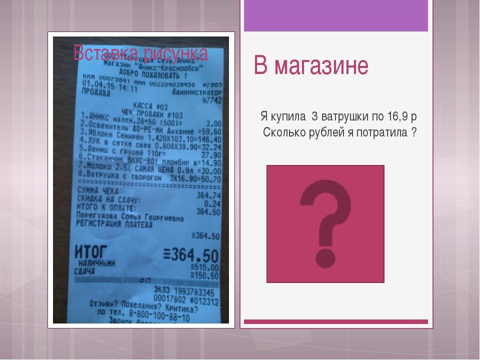 В магазине Я купила 3 ватрушки по 16,9 р Сколько рублей я потратила ?