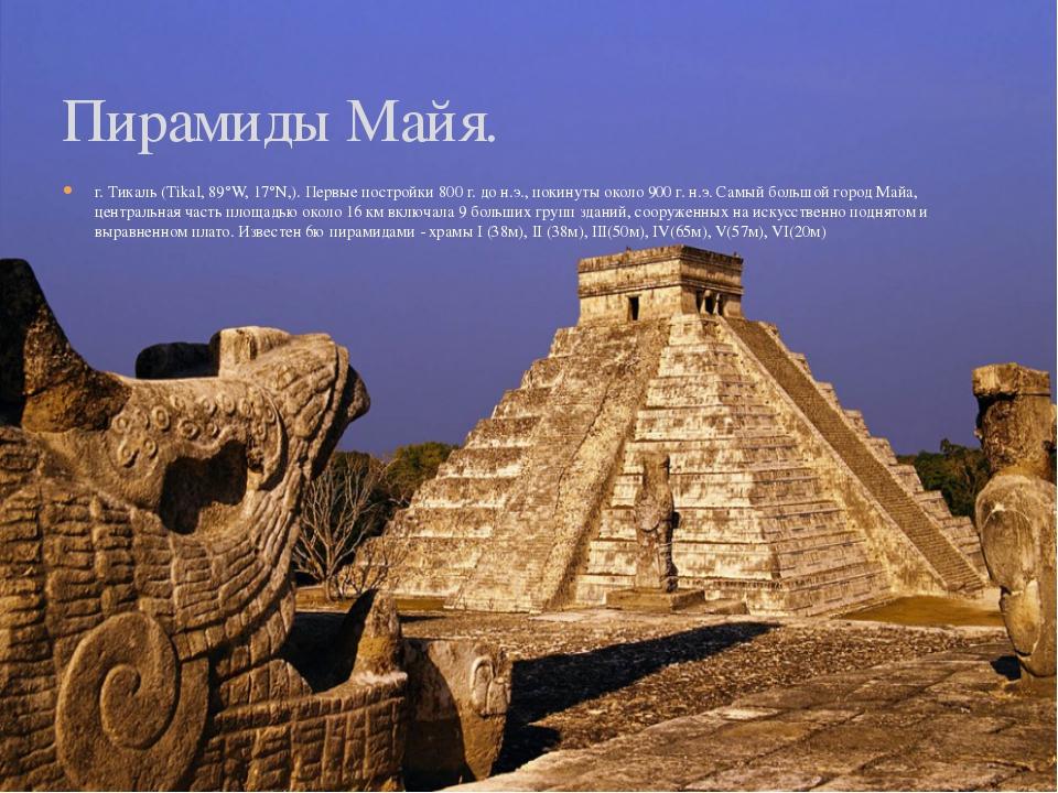 г. Тикаль (Tikal, 89°W, 17°N,). Первые постройки 800 г. до н.э., покинуты око...