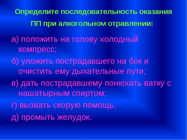 Определите последовательность оказания ПП при алкогольном отравлении: а) поло...