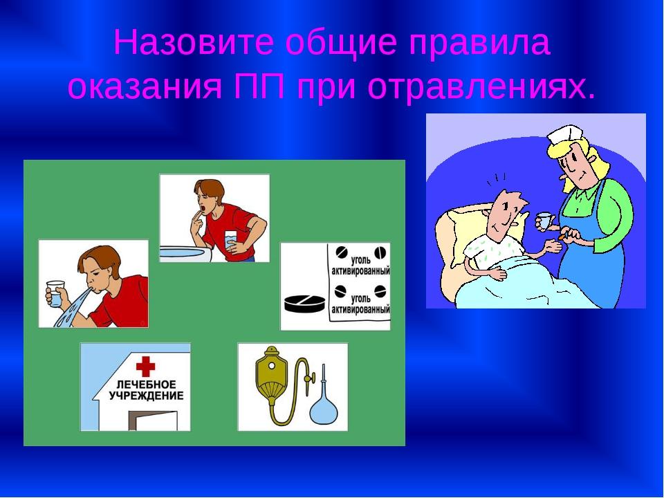 Назовите общие правила оказания ПП при отравлениях.