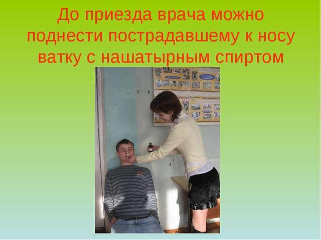 До приезда врача можно поднести пострадавшему к носу ватку с нашатырным спиртом