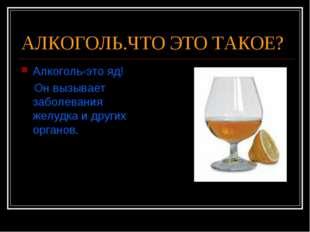 АЛКОГОЛЬ.ЧТО ЭТО ТАКОЕ? Алкоголь-это яд! Он вызывает заболевания желудка и др