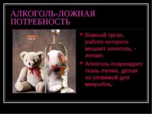 АЛКОГОЛЬ-ЛОЖНАЯ ПОТРЕБНОСТЬ Важный орган, работе которого мешает алкоголь, -