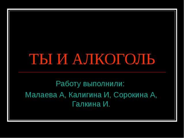 ТЫ И АЛКОГОЛЬ Работу выполнили: Малаева А, Калигина И, Сорокина А, Галкина И.