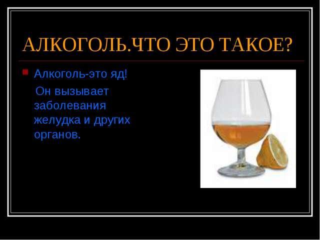 АЛКОГОЛЬ.ЧТО ЭТО ТАКОЕ? Алкоголь-это яд! Он вызывает заболевания желудка и др...