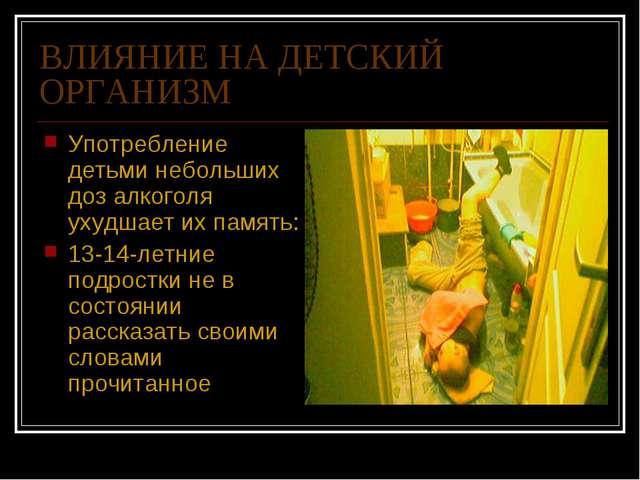 ВЛИЯНИЕ НА ДЕТСКИЙ ОРГАНИЗМ Употребление детьми небольших доз алкоголя ухудша...