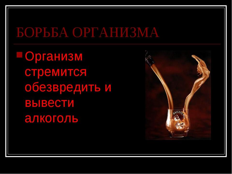 БОРЬБА ОРГАНИЗМА Организм стремится обезвредить и вывести алкоголь