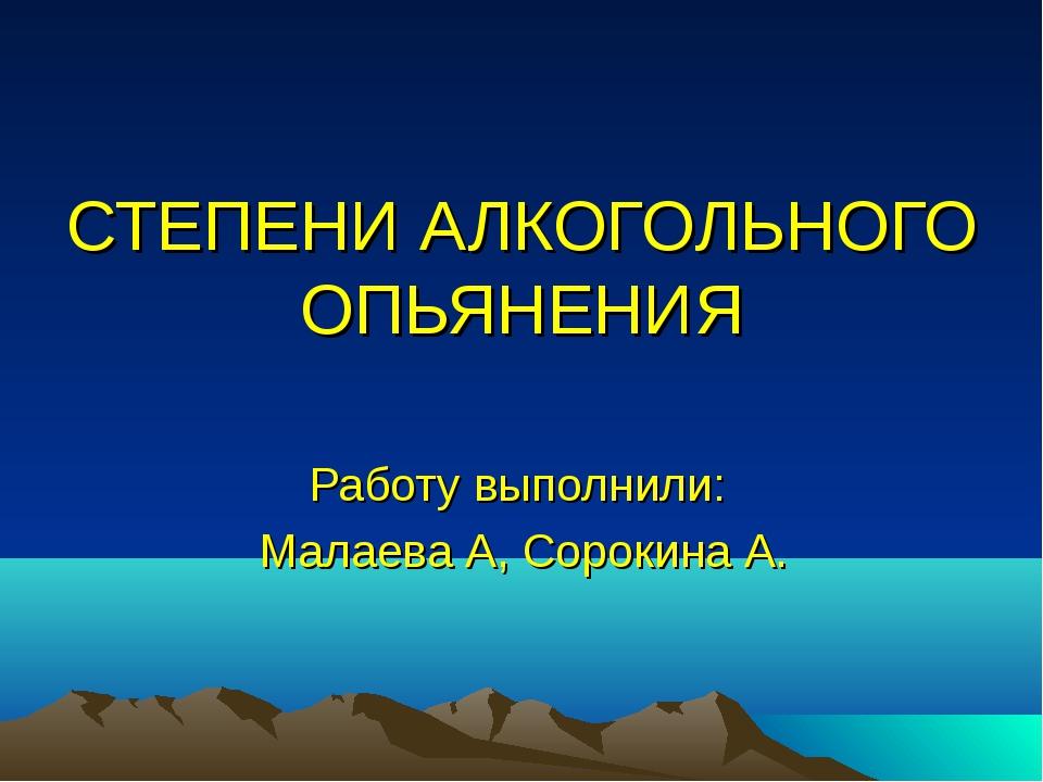 СТЕПЕНИ АЛКОГОЛЬНОГО ОПЬЯНЕНИЯ Работу выполнили: Малаева А, Сорокина А.