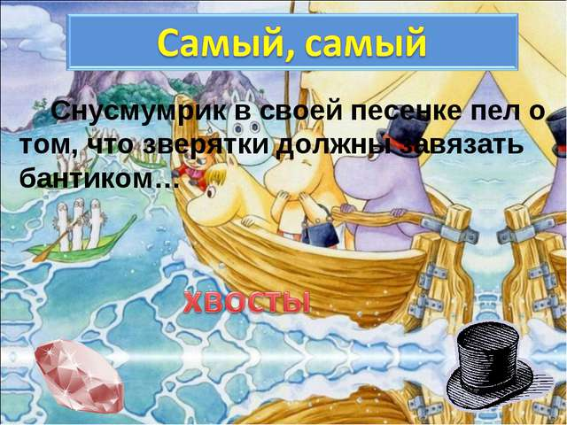 Снусмумрик в своей песенке пел о том, что зверятки должны завязать бантиком…