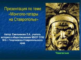 Презентация по теме «Монголо-татары на Ставрополье» Автор: Емельянова Л.А., у
