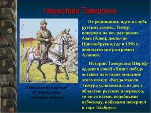 Нашествие Тамерлана Не решившись идти в глубь русских земель, Тимур повернул