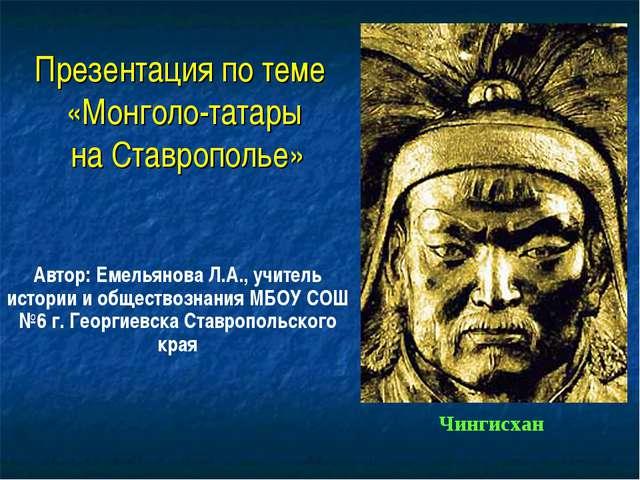 Презентация по теме «Монголо-татары на Ставрополье» Автор: Емельянова Л.А., у...