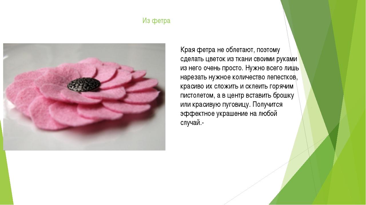 Из фетра Края фетра не облетают, поэтому сделать цветок из ткани своими рукам...