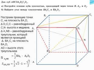 А1 C1 B1 D1 D С В А N Построим проекцию точки С1 на плоскость ВА1D1 Δ D1C1C –