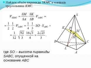 Найдем объём пирамиды SKMC и площадь треугольника KMC. где SО – высота пирами