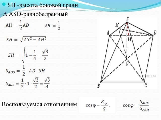 SH -высота боковой грани Δ ASD-равнобедренный Воспользуемся отношением Н