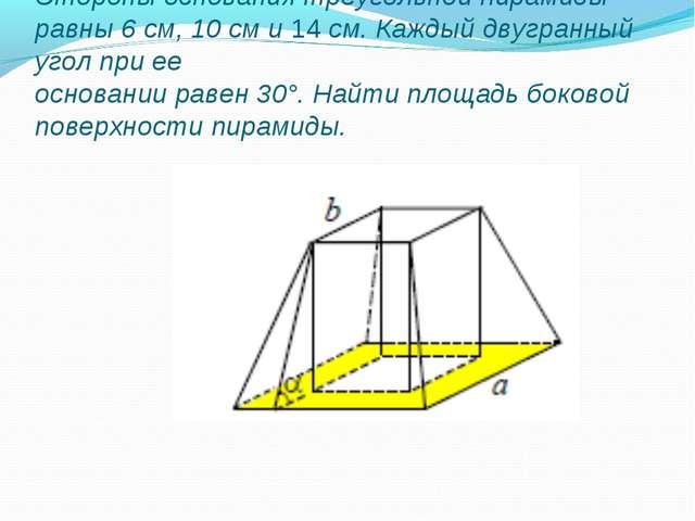 Стороны основания треугольной пирамиды равны 6 см, 10 см и 14 см. Каждый двуг...