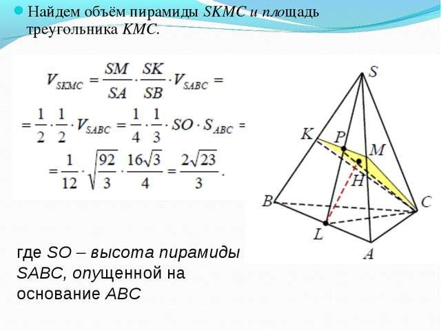 Найдем объём пирамиды SKMC и площадь треугольника KMC. где SО – высота пирами...