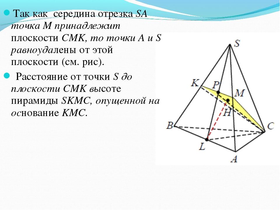 Так как середина отрезка SA точка M принадлежит плоскости СМK, то точки A и S...