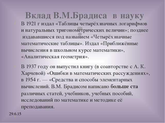Вклад В.М.Брадиса  в науку В 1921 г издал «Таблицы четырёхзначных логарифмов...