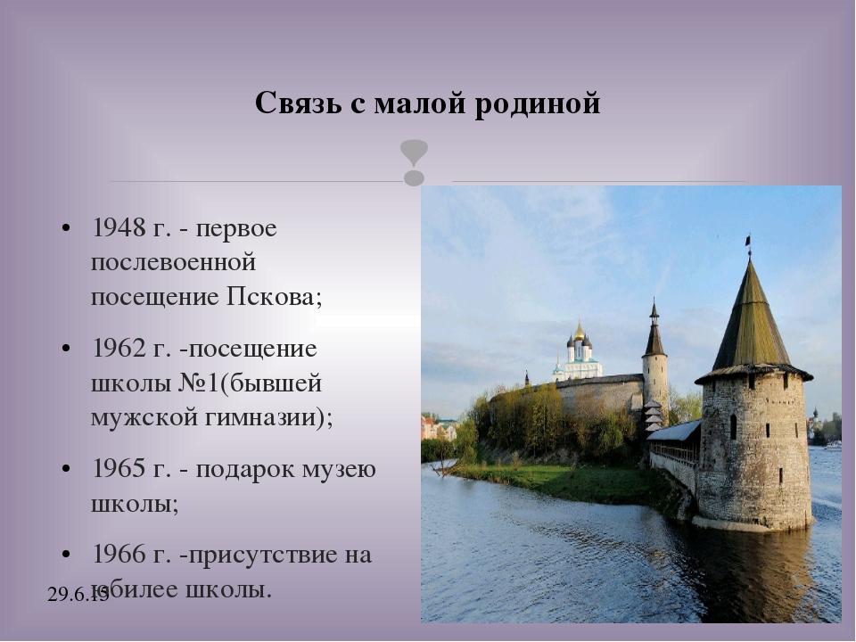 Связь с малой родиной 1948 г. - первое послевоенной посещение Пскова; 1962...